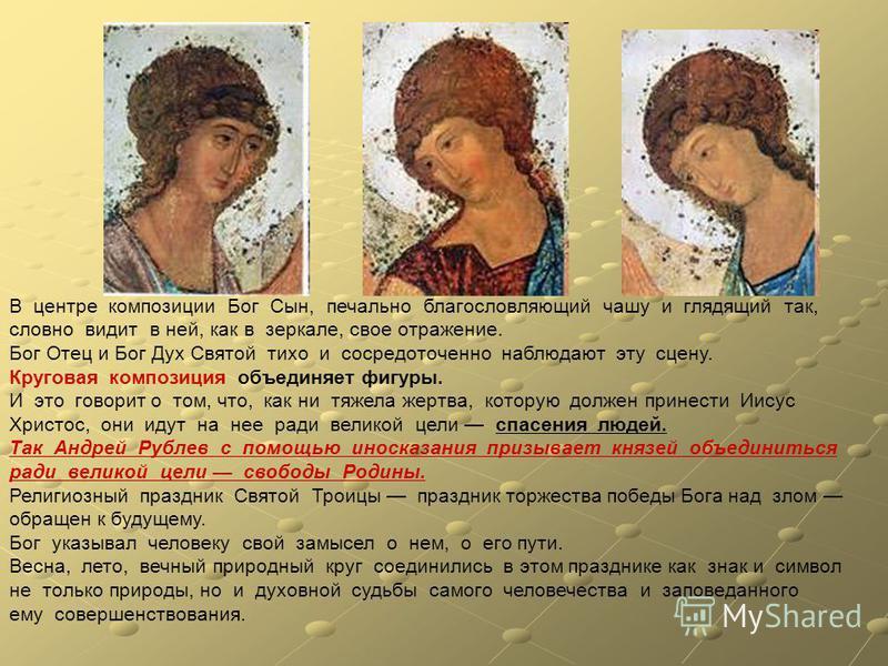 В центре композиции Бог Сын, печально благословляющий чашу и глядящий так, словно видит в ней, как в зеркале, свое отражение. Бог Отец и Бог Дух Святой тихо и сосредоточенно наблюдают эту сцену. Круговая композиция объединяет фигуры. И это говорит о