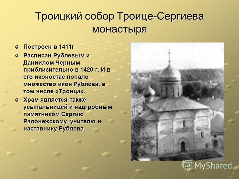 Троицкий собор Троице-Сергиева монастыря Построен в 1411 г Расписан Рублевым и Даниилом Черным приблизительно в 1420 г. И в его иконостас попало множество икон Рублева, в том числе «Троица». Храм является также усыпальницей и надгробным памятником Се