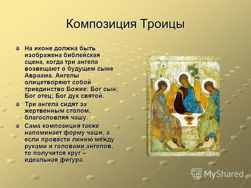 Композиция Троицы На иконе должна быть изображена библейская сцена, когда три ангела возвещают о будущем сыне Авраама. Ангелы олицетворяют собой триединство Божие: Бог сын; Бог отец; Бог дух святой. Три ангела сидят за жертвенным столом, благословляя