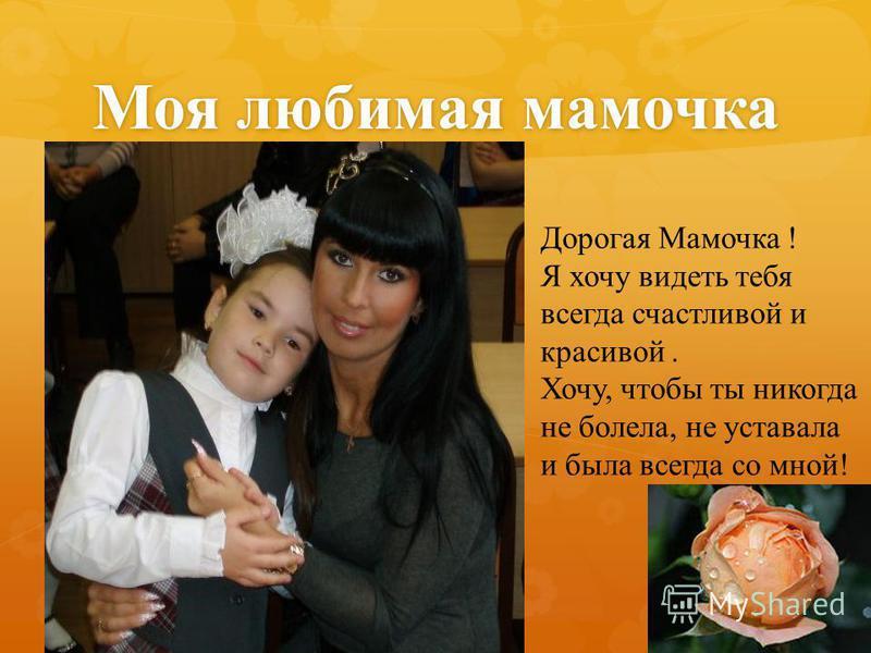 Моя любимая мамочка Дорогая Мамочка ! Я хочу видеть тебя всегда счастливой и красивой. Хочу, чтобы ты никогда не болела, не уставала и была всегда со мной!