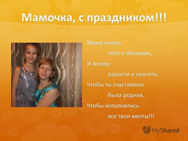 Мамочка, с праздником!!! Мама милая, тебя я обнимаю, И желаю радости и красоты. Чтобы ты счастливою была родная, Чтобы исполнялись все твои мечты!!!