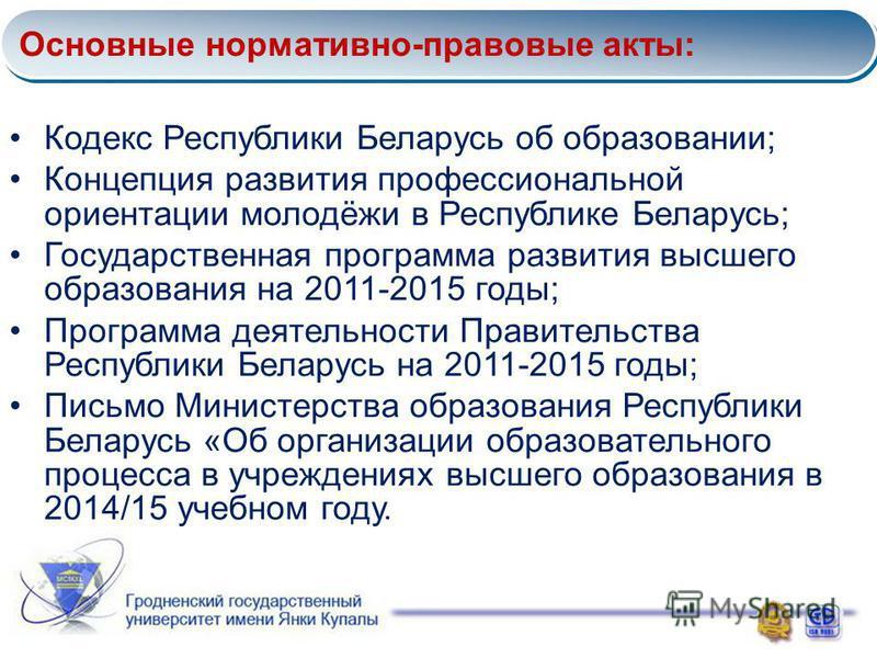 Основные нормативно-правовые акты: Кодекс Республики Беларусь об образовании; Концепция развития профессиональной ориентации молодёжи в Республике Беларусь; Государственная программа развития высшего образования на 2011-2015 годы; Программа деятельно