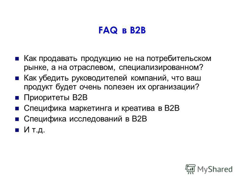 FAQ в В2В Как продавать продукцию не на потребительском рынке, а на отраслевом, специализированном? Как убедить руководителей компаний, что ваш продукт будет очень полезен их организации? Приоритеты B2B Специфика маркетинга и креатива в В2В Специфика