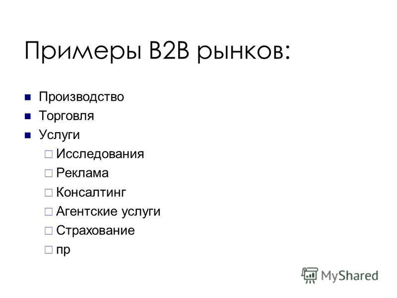 Примеры B2B рынков: Производство Торговля Услуги Исследования Реклама Консалтинг Агентские услуги Страхование пр