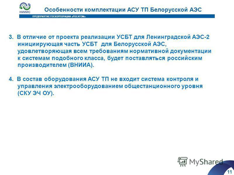 11 ПРЕДПРИЯТИЕ ГОСКОРПОРАЦИИ «РОСАТОМ» Особенности комплектации АСУ ТП Белорусской АЭС 3. В отличие от проекта реализации УСБТ для Ленинградской АЭС-2 инициирующая часть УСБТ для Белорусской АЭС, удовлетворяющая всем требованиям нормативной документа