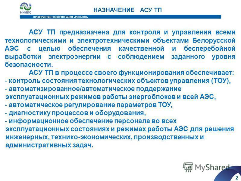 2 ПРЕДПРИЯТИЕ ГОСКОРПОРАЦИИ «РОСАТОМ» НАЗНАЧЕНИЕ АСУ ТП АСУ ТП предназначена для контроля и управления всеми технологическими и электротехническими объектами Белорусской АЭС с целью обеспечения качественной и бесперебойной выработки электроэнергии с