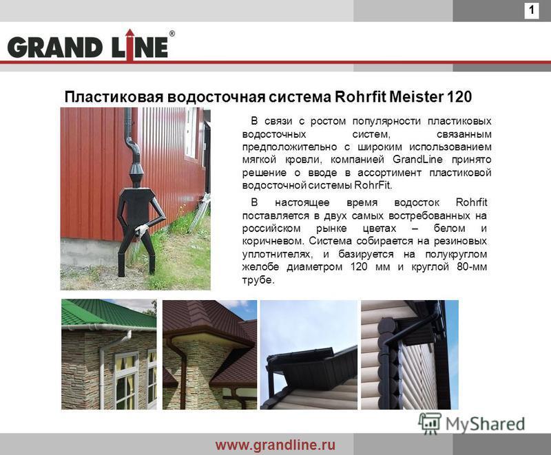 www.grandline.ru 1 Пластиковая водосточная система Rohrfit Meister 120 В связи с ростом популярности пластиковых водосточных систем, связанным предположительно с широким использованием мягкой кровли, компанией GrandLine принято решение о вводе в ассо