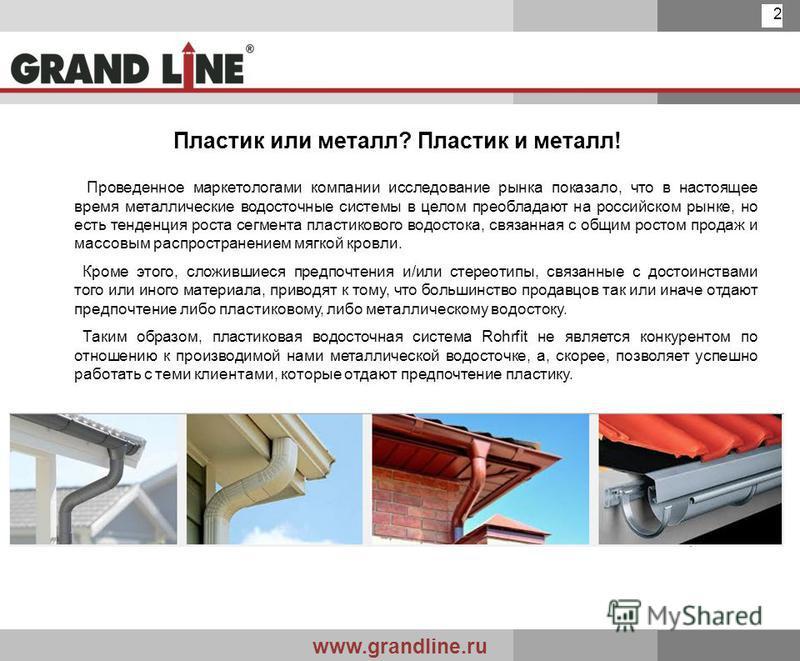 www.grandline.ru 2 Пластик или металл? Пластик и металл! Проведенное маркетологами компании исследование рынка показало, что в настоящее время металлические водосточные системы в целом преобладают на российском рынке, но есть тенденция роста сегмента