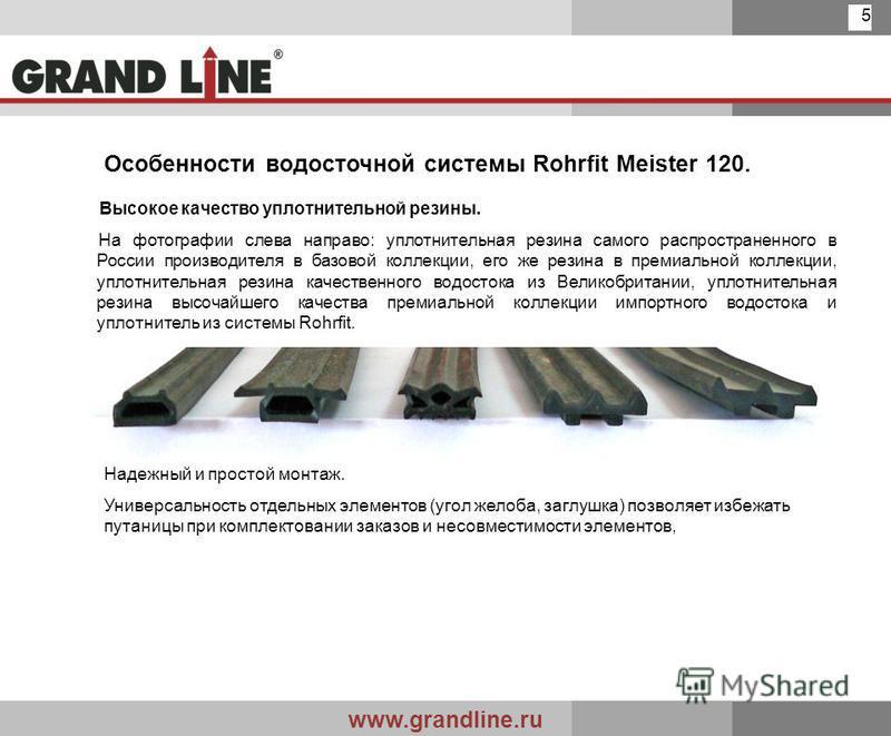 www.grandline.ru 5 Особенности водосточной системы Rohrfit Meister 120. Высокое качество уплотнительной резины. На фотографии слева направо: уплотнительная резина самого распространенного в России производителя в базовой коллекции, его же резина в пр
