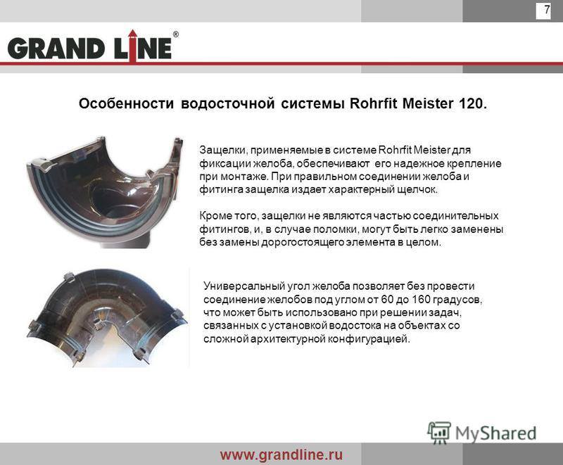 www.grandline.ru 7 Особенности водосточной системы Rohrfit Meister 120. Защелки, применяемые в системе Rohrfit Meister для фиксации желоба, обеспечивают его надежное крепление при монтаже. При правильном соединении желоба и фитинга защелка издает хар