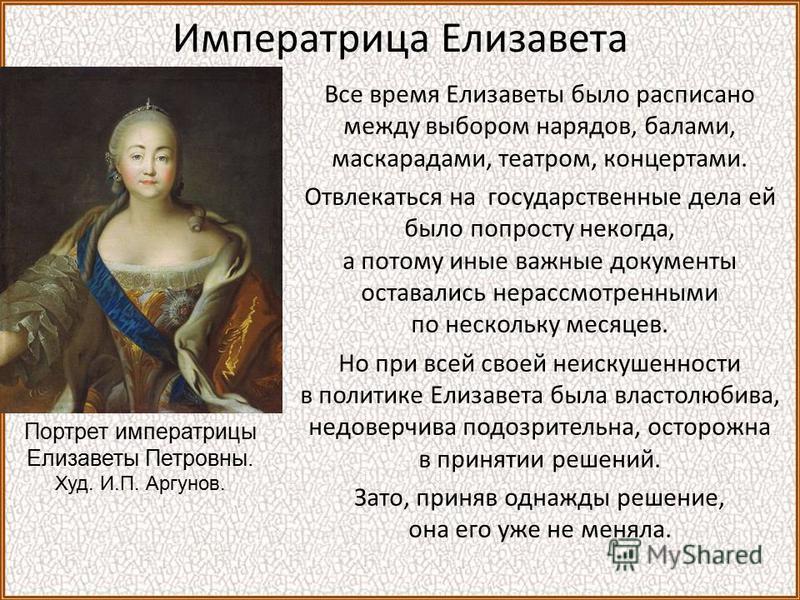 Императрица Елизавета Все время Елизаветы было расписано между выбором нарядов, балами, маскарадами, театром, концертами. Отвлекаться на государственные дела ей было попросту некогда, а потому иные важные документы оставались нерассмотренными по неск