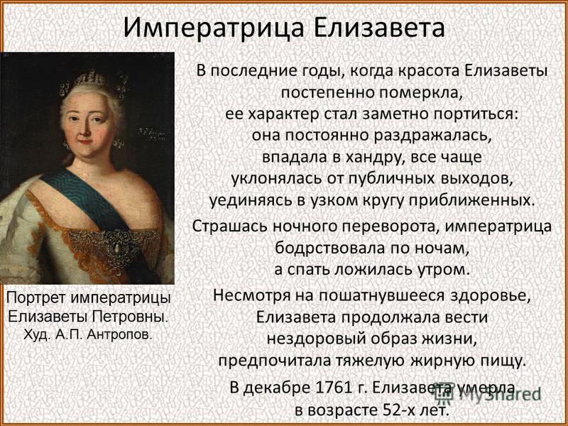 Императрица Елизавета В последние годы, когда красота Елизаветы постепенно померкла, ее характер стал заметно портиться: она постоянно раздражалась, впадала в хандру, все чаще уклонялась от публичных выходов, уединяясь в узком кругу приближенных. Стр