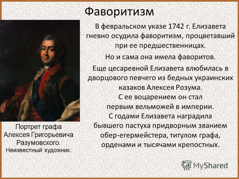 Фаворитизм В февральском указе 1742 г. Елизавета гневно осудила фаворитизм, процветавший при ее предшественницах. Но и сама она имела фаворитов. Еще цесаревной Елизавета влюбилась в дворцового певчего из бедных украинских казаков Алексея Розума. С ее