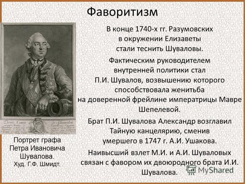 Фаворитизм В конце 1740-х гг. Разумовских в окружении Елизаветы стали теснить Шуваловы. Фактическим руководителем внутренней политики стал П.И. Шувалов, возвышению которого способствовала женитьба на доверенной фрейлине императрицы Мавре Шепелевой. Б