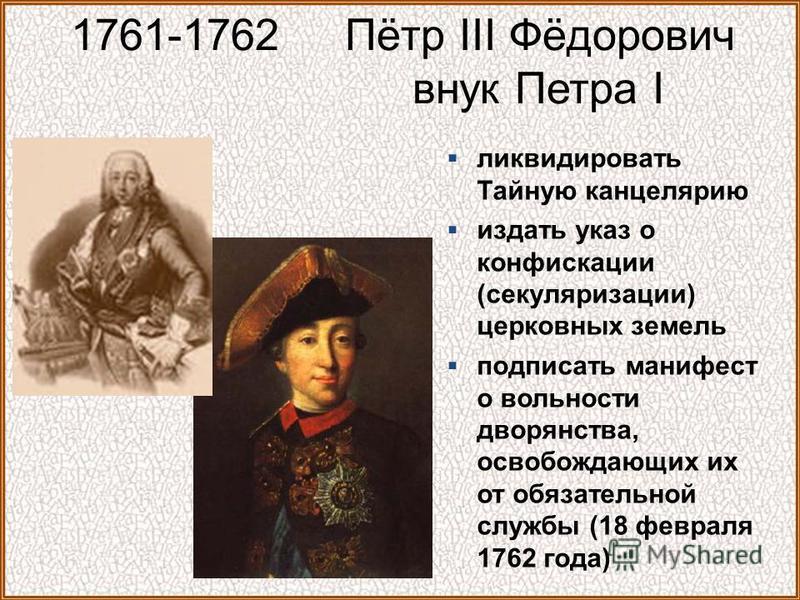 1761-1762 Пётр III Фёдорович внук Петра I ликвидировать Тайную канцелярию издать указ о конфискации (секуляризации) церковных земель подписать манифест о вольности дворянства, освобождающих их от обязательной службы (18 февраля 1762 года)