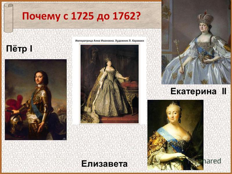 Екатерина II Пётр I Почему с 1725 до 1762? Елизавета