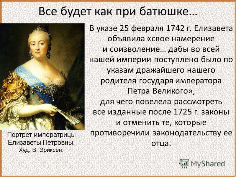 Все будет как при батюшке… В указе 25 февраля 1742 г. Елизавета объявила «свое намерение и соизволение… дабы во всей нашей империи поступление было по указам дражайшего нашего родителя государя императора Петра Великого», для чего повелела рассмотрет