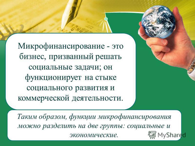 Микрофинансирование - это бизнес, призванный решать социальные задачи; он функционирует на стыке социального развития и коммерческой деятельности. Таким образом, функции микрофинансирования можно разделить на две группы: социальные и экономические.