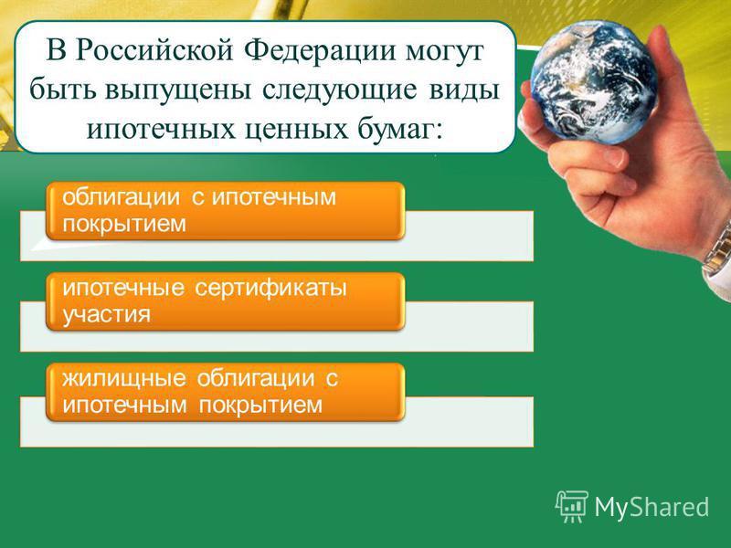 В Российской Федерации могут быть выпущены следующие виды ипотечных ценных бумаг: облигации с ипотечным покрытием ипотечные сертификаты участия жилищные облигации с ипотечным покрытием