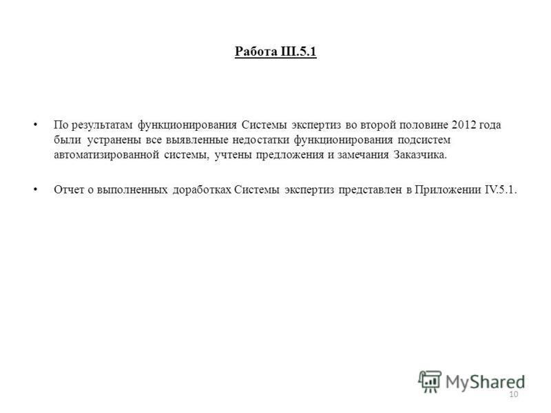 Работа III.5.1 По результатам функционирования Системы экспертиз во второй половине 2012 года были устранены все выявленные недостатки функционирования подсистем автоматизированной системы, учтены предложения и замечания Заказчика. Отчет о выполненны