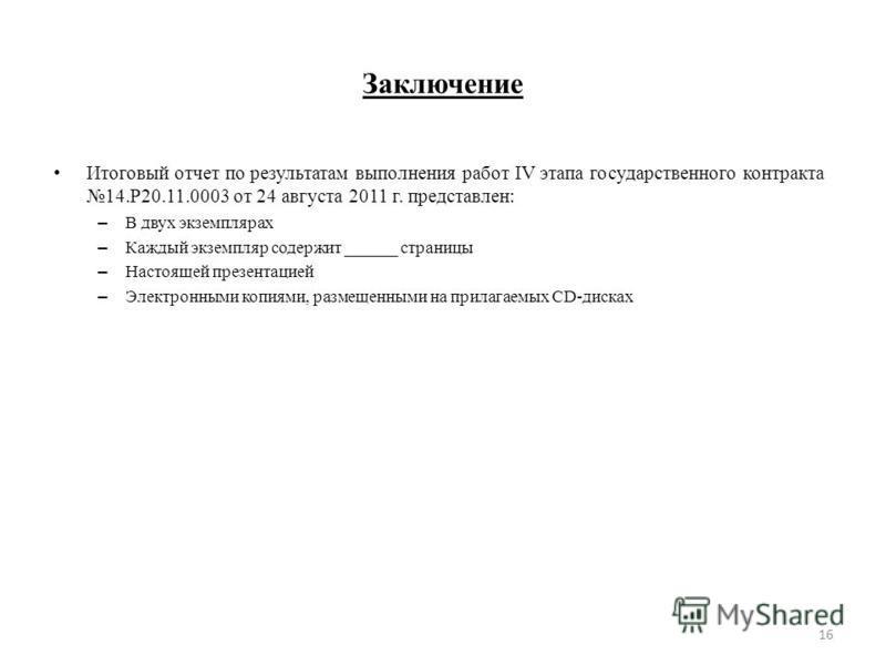 Заключение Итоговый отчет по результатам выполнения работ IV этапа государственного контракта 14.Р20.11.0003 от 24 августа 2011 г. представлен: – В двух экземплярах – Каждый экземпляр содержит ______ страницы – Настоящей презентацией – Электронными к