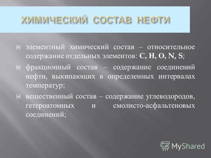 элементный химический состав – относительное содержание отдельных элементов : С, Н, О, N, S ; фракционный состав – содержание соединений нефти, выкипающих в определенных интервалах температур ; вещественный состав – содержание углеводородов, гетероат