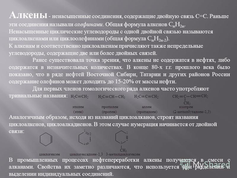 Алкены - ненасыщенные соединения, содержащие двойную связь С = С. Раньше эти соединения называли олефинами. Общая формула алкенов C n H 2n. Ненасыщенные циклические углеводороды с одной двойной связью называются циклоалканами или циклоолефинами ( общ