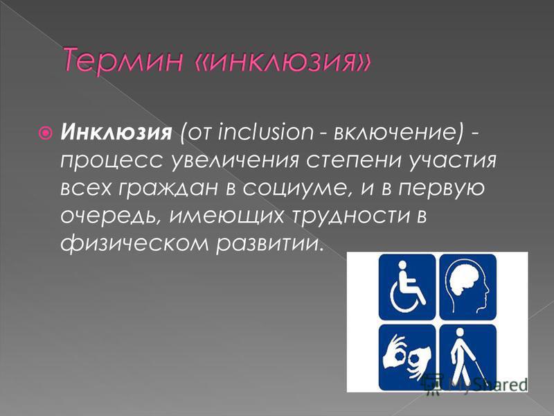 Инклюзия (от inclusion - включение) - процесс увеличения степени участия всех граждан в социуме, и в первую очередь, имеющих трудности в физическом развитии.
