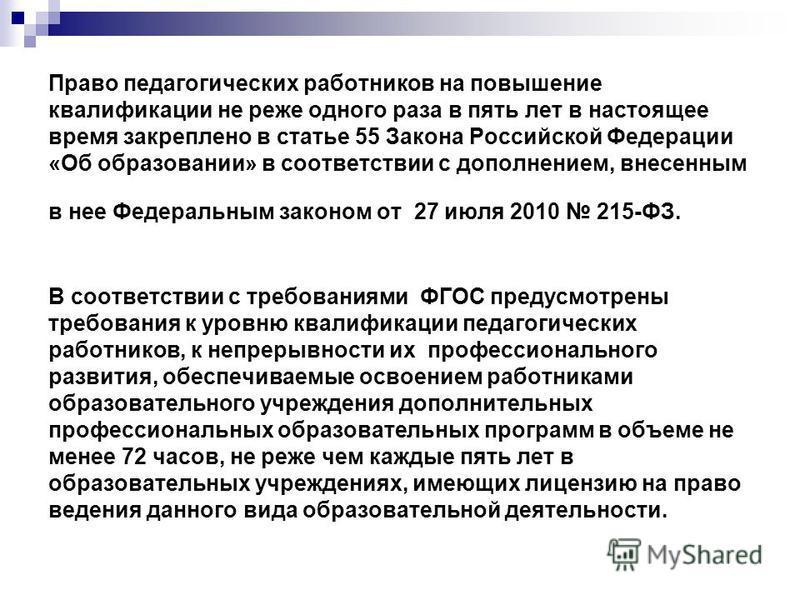 Право педагогических работников на повышение квалификации не реже одного раза в пять лет в настоящее время закреплено в статье 55 Закона Российской Федерации «Об образовании» в соответствии с дополнением, внесенным в нее Федеральным законом от 27 июл