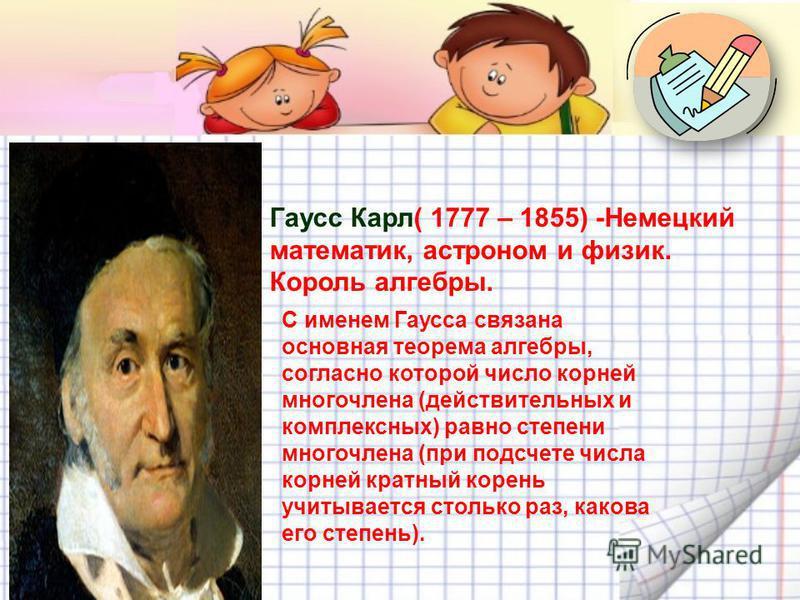 Гаусс Карл( 1777 – 1855) -Немецкий математик, астроном и физик. Король алгебры. С именем Гаусса связана основная теорема алгебры, согласно которой число корней многочлена (действительных и комплексных) равно степени многочлена (при подсчете числа кор