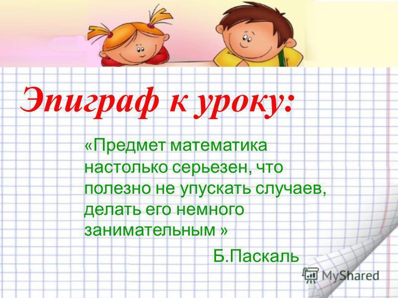 Эпиграф к уроку: « Предмет математика настолько серьезен, что полезно не упускать случаев, делать его немного занимательным » Б.Паскаль