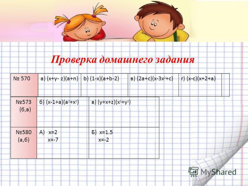 570a) (х+у- z)(а+n)b) (1-x)(a+b-2)в) (2a+c)(x-3x 2 +c)г) (x-c)(x+2+a) Проверка домашнего задания 573 (б,в) б) (x-1+a)(a 2 +x 2 )в) (y+x+z)(x 2 +y 2 ) 580 (а,б) A)x=2 x=-7 Б) x=1.5 x=-2