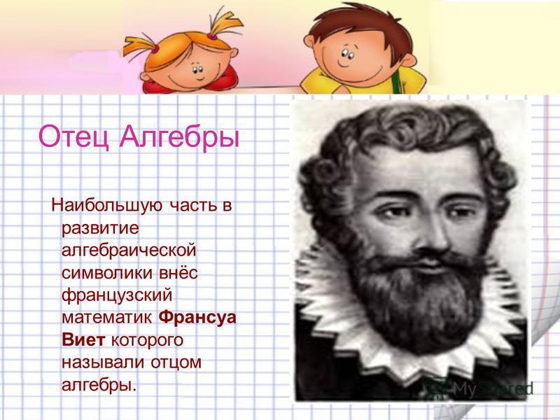 Отец Алгебры Наибольшую часть в развитие алгебраической символики внёс французский математик Франсуа Виет которого называли отцом алгебры.