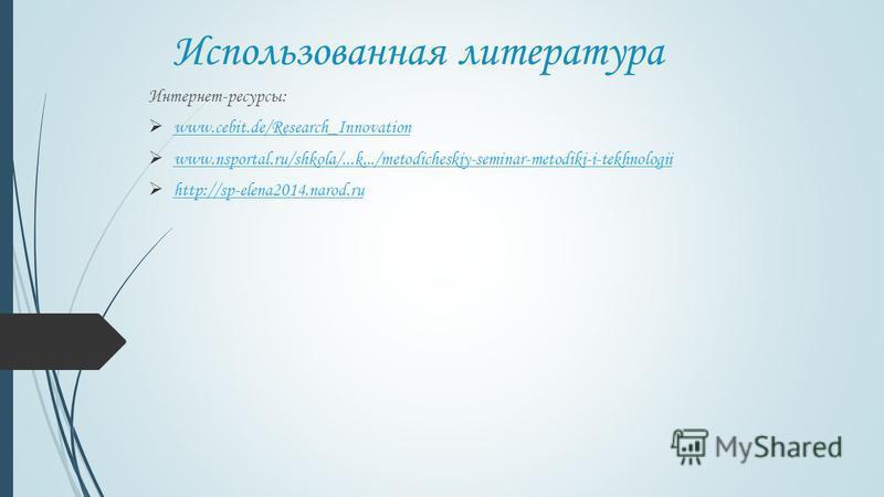 Использованная литература Интернет-ресурсы: www.cebit.de/Research_Innovation www.nsportal.ru/shkola/...k.../metodicheskiy-seminar-metodiki-i-tekhnologii http://sp-elena2014.narod.ru