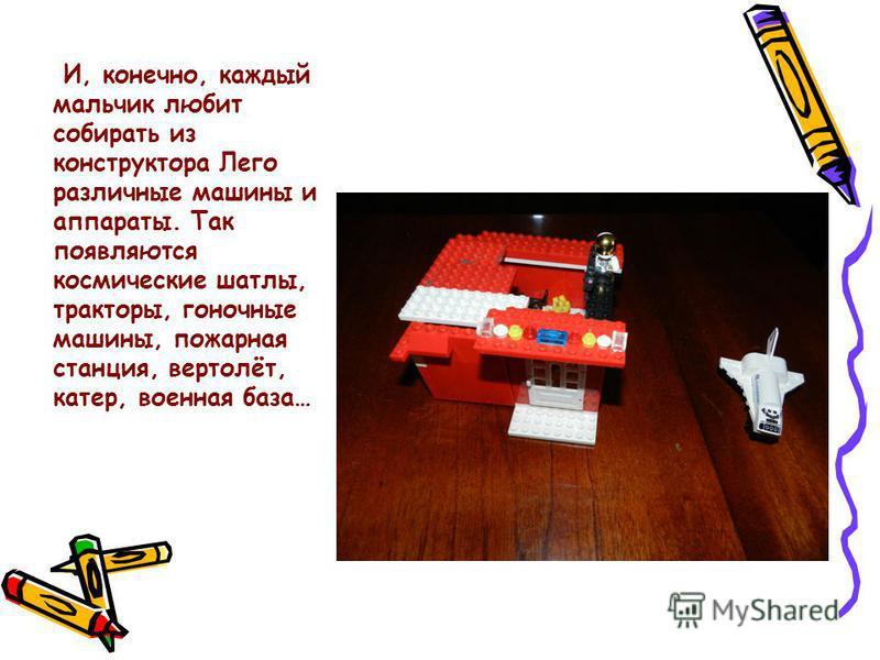 И, конечно, каждый мальчик любит собирать из конструктора Лего различные машины и аппараты. Так появляются космические шатлы, тракторы, гоночные машины, пожарная станция, вертолёт, катер, военная база…