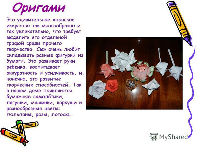 Оригами Это удивительное японское искусство так многообразно и так увлекательно, что требует выделить его отдельной графой среди прочего творчества. Сын очень любит складывать разные фигурки из бумаги. Это развивает руки ребенка, воспитывает аккуратн