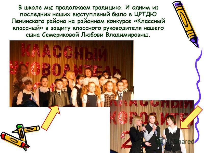 В школе мы продолжаем традицию. И одним из последних наших выступлений было в ЦРТДЮ Ленинского района на районном конкурсе «Классный классный» в защиту классного руководителя нашего сына Семериковой Любови Владимировны.