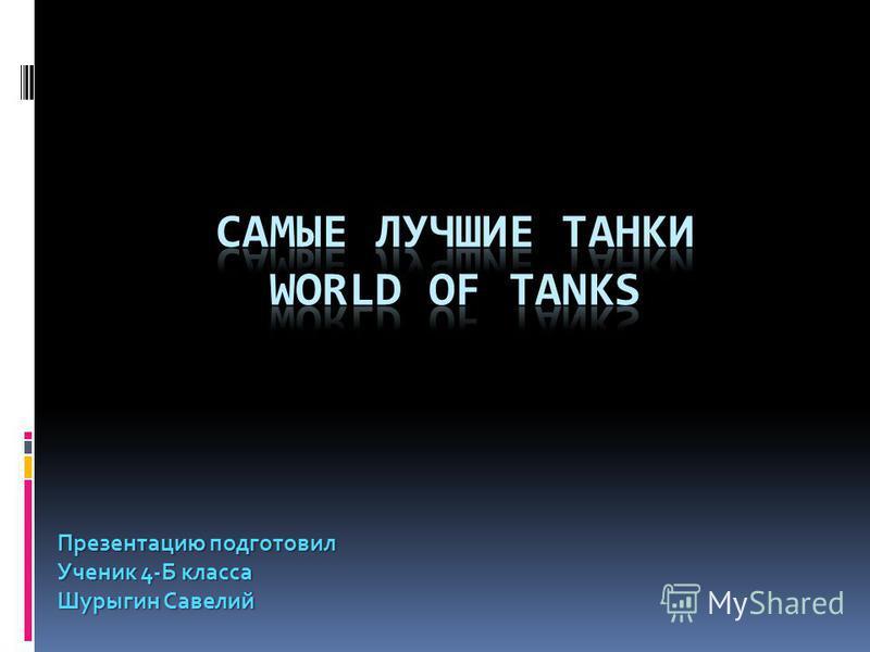 Презентацию подготовил Ученик 4-Б класса Шурыгин Савелий