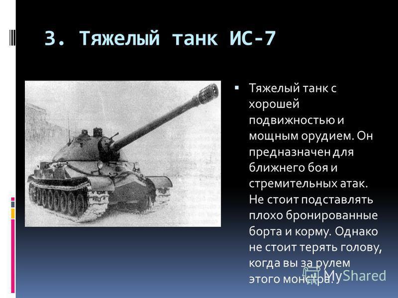 3. Тяжелый танк ИС-7 Тяжелый танк с хорошей подвижностью и мощным орудием. Он предназначен для ближнего боя и стремительных атак. Не стоит подставлять плохо бронированные борта и корму. Однако не стоит терять голову, когда вы за рулем этого монстра.