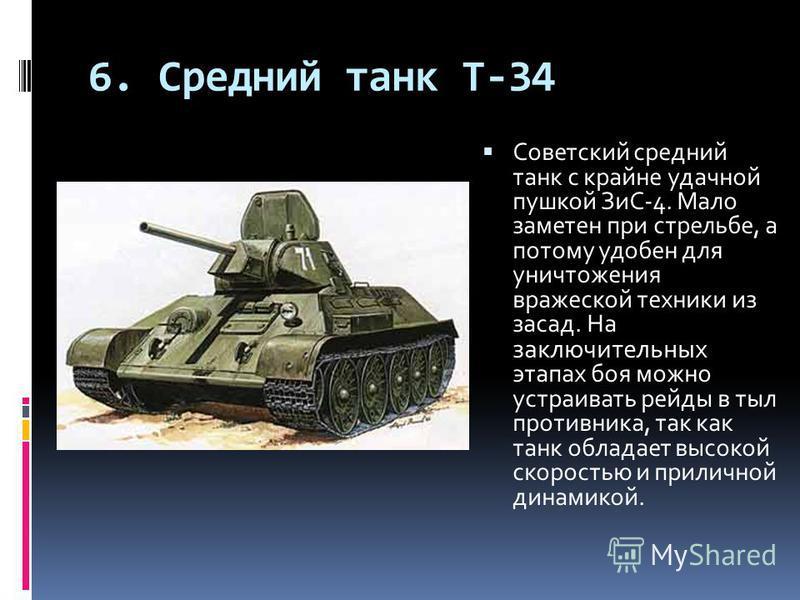 6. Средний танк T-34 Советский средний танк с крайне удачной пушкой ЗиС-4. Мало заметен при стрельбе, а потому удобен для уничтожения вражеской техники из засад. На заключительных этапах боя можно устраивать рейды в тыл противника, так как танк облад