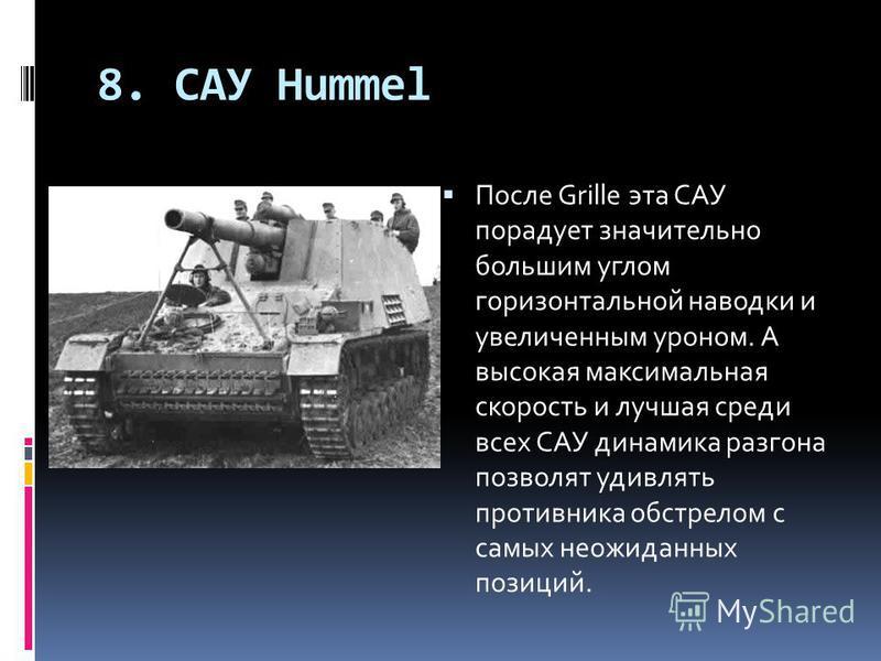 8. САУ Hummel После Grille эта САУ порадует значительно большим углом горизонтальной наводки и увеличенным уроном. А высокая максимальная скорость и лучшая среди всех САУ динамика разгона позволят удивлять противника обстрелом с самых неожиданных поз