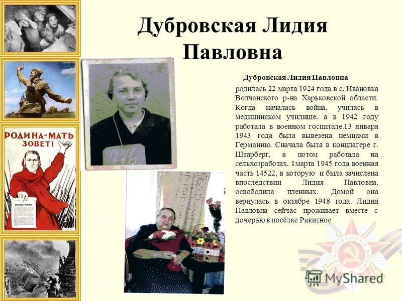 Дубровская Лидия Павловна родилась 22 марта 1924 года в с. Ивановка Волчанского р-на Харьковской области. Когда началась война, училась в медицинском училище, а в 1942 году работала в военном госпитале.13 января 1943 года была вывезена немцами в Герм