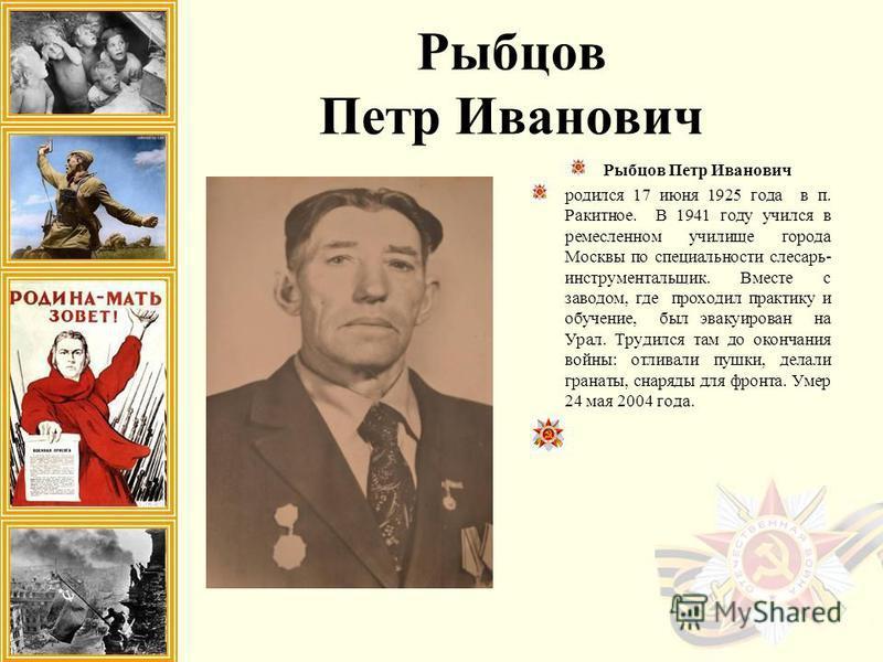 Рыбцов Петр Иванович родился 17 июня 1925 года в п. Ракитное. В 1941 году учился в ремесленном училище города Москвы по специальности слесарь- инструментальщик. Вместе с заводом, где проходил практику и обучение, был эвакуирован на Урал. Трудился там