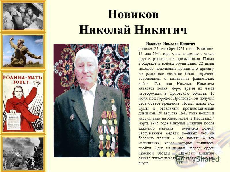Новиков Николай Никитич родился 25 сентября 1921 г. в п. Ракитное. 15 мая 1941 года ушел в армию в числе других рокитянских призывников. Попал в Харьков в войска боепитания. 22 июня молодое пополнение принимало присягу, но радостное событие было омра