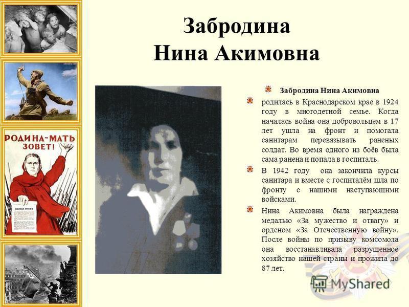 Забродина Нина Акимовна родилась в Краснодарском крае в 1924 году в многодетной семье. Когда началась война она добровольцем в 17 лет ушла на фронт и помогала санитарам перевязывать раненых солдат. Во время одного из боёв была сама ранена и попала в