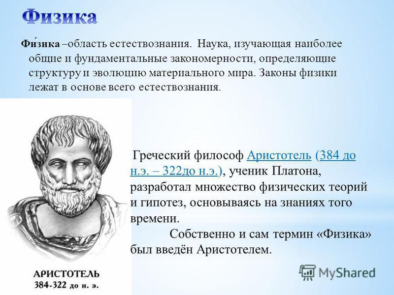 Фи́зика – область естествознания. Наука, изучающая наиболее общие и фундаментальные закономерности, определяющие структуру и эволюцию материального мира. Законы физики лежат в основе всего естествознания. Греческий философ Аристотель (384 до н.э. – 3