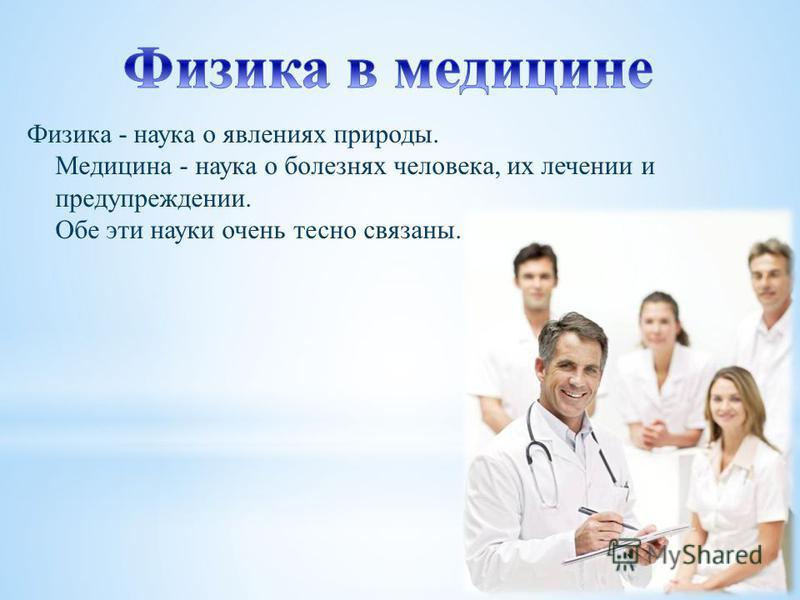 Физика - наука о явлениях природы. Медицина - наука о болезнях человека, их лечении и предупреждении. Обе эти науки очень тесно связаны.