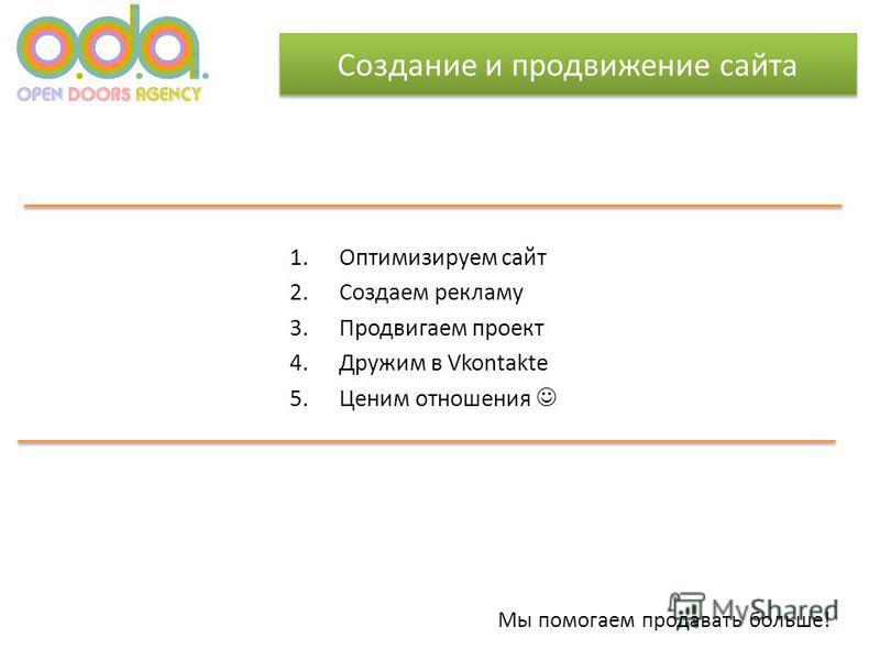 Создание и продвижение сайта 1. Оптимизируем сайт 2. Создаем рекламу 3. Продвигаем проект 4. Дружим в Vkontakte 5. Ценим отношения Мы помогаем продавать больше!