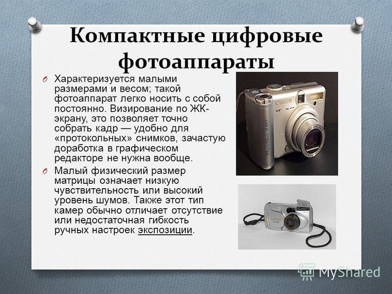 Компактные цифровые фотоаппараты O Характеризуется малыми размерами и весом ; такой фотоаппарат легко носить с собой постоянно. Визирование по ЖК - экрану, это позволяет точно собрать кадр удобно для « протокольных » снимков, зачастую доработка в гра