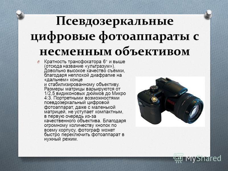 Псевдозеркальные цифровые фотоаппараты с несменным объективом O Кратность трансфокатора 6 × и выше ( отсюда название « ультразум »). Довольно высокое качество съёмки, благодаря неплохой диафрагме на « дальнем » конце и стабилизированному объективу. Р
